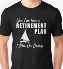 I do have a retirement plan i plan on sailing Unisex T-Shirt