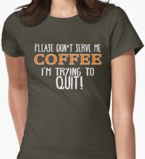 Please Don't Serve Me Coffee... I'm Trying To QUIT! T-Shirt