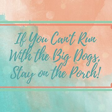 If You Can't Run With the Big Dogs Stay on the Porch! by MissAlaneious
