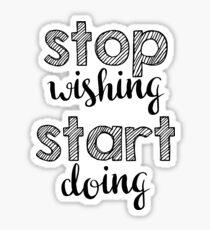 Stop wishing, start doing. Sticker