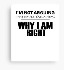 I'm Not Arguing, I Am Simply Explaining, WHY I AM RIGHT Canvas Print
