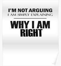 I'm Not Arguing, I Am Simply Explaining, WHY I AM RIGHT Poster