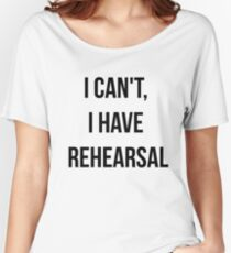 I Can't, I Have Rehearsal Women's Relaxed Fit T-Shirt