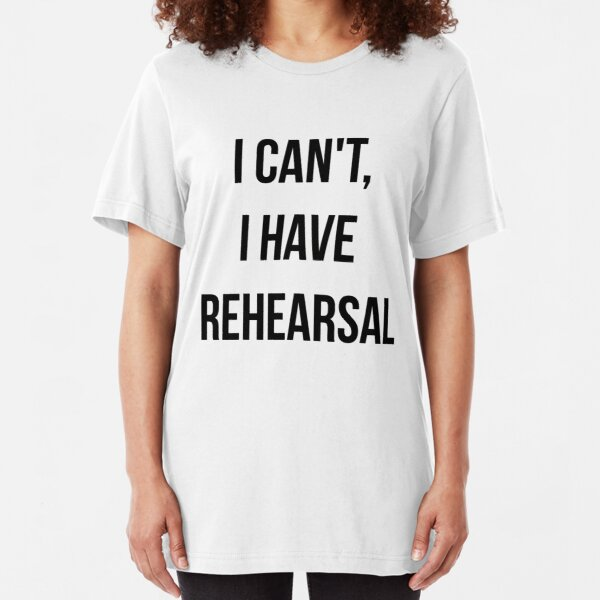 I Can't, I Have Rehearsal Slim Fit T-Shirt