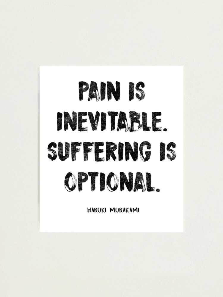 Pain is inevitable but suffering is optional
