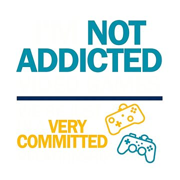 I'm not addicted to video games... We're just in a very committed relationship by ggshirts