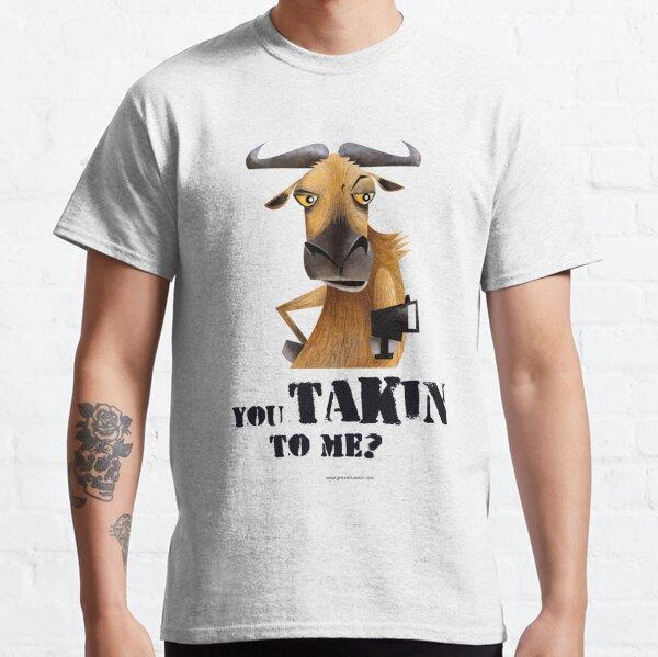 You Takin to Me Classic T-Shirt