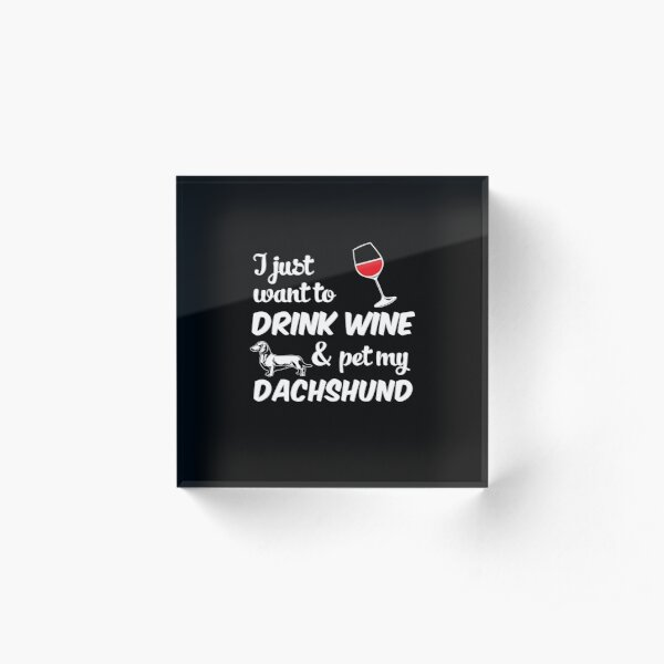 I Just Want To Drink Wine & Pet My Dachshund Funny Dog Lover Acrylic Block