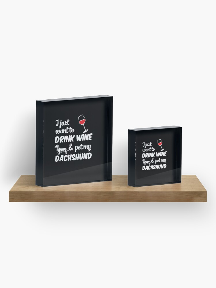 Alternate view of I Just Want To Drink Wine & Pet My Dachshund Funny Dog Lover Acrylic Block