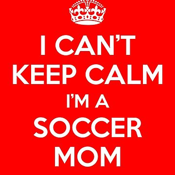 I Can't Keep Calm I'm A Soccer Mom  by coolstuffofaz