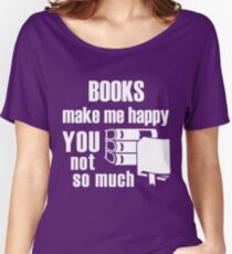 Books Make Me Happy You Not So Much Women's Relaxed Fit T-Shirt