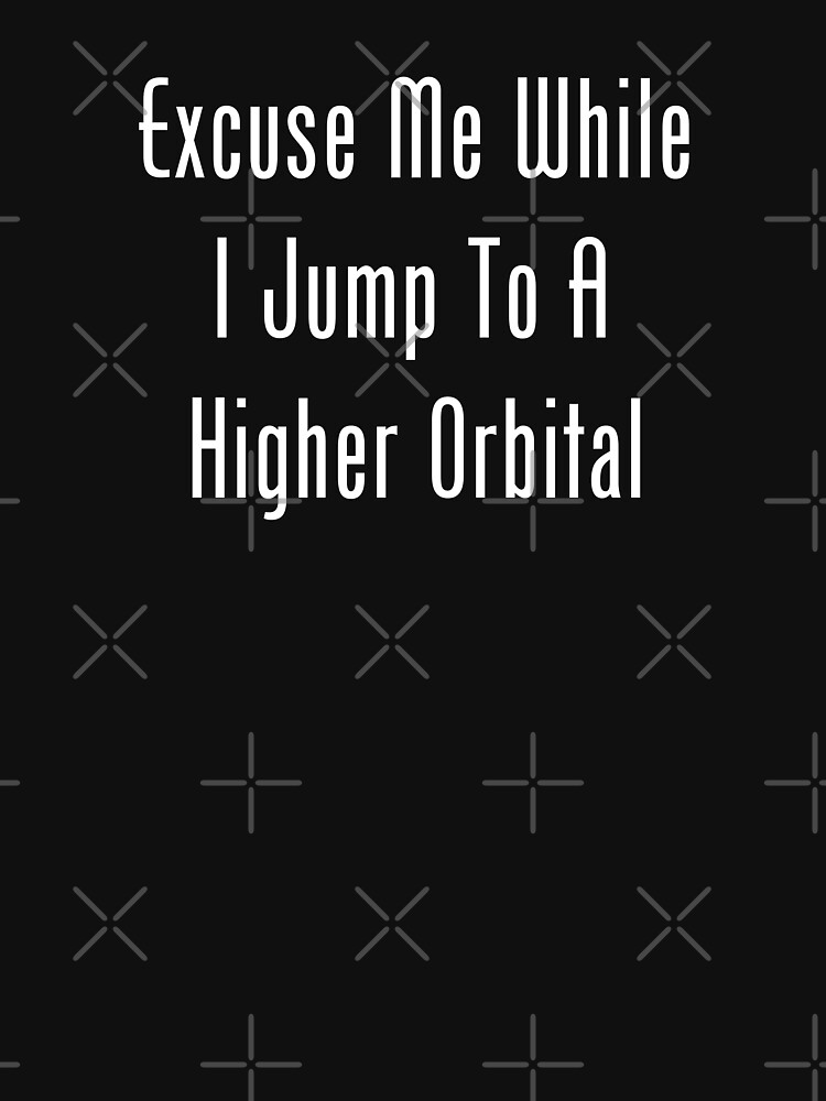 Excuse Me While I Jump To A Higher Orbital by geeknirvana