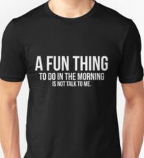 A fun thing to do in the morning is not talk to me t-shirt T-Shirt
