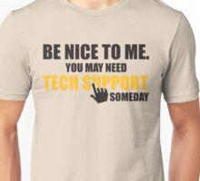 Be nice to me. You may need tech support someday Unisex T-Shirt