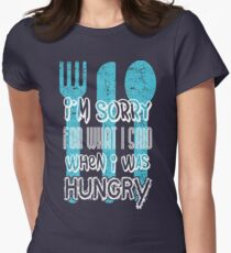 I'm sorry for what I says when I was hungry Womens Fitted T-Shirt