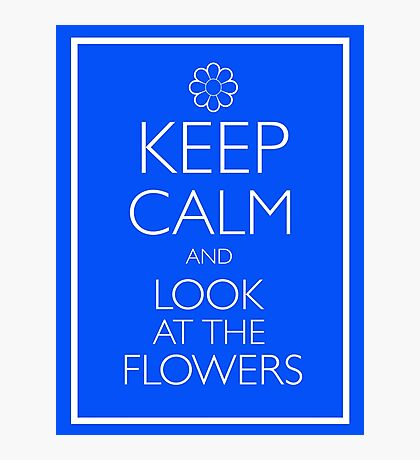 KEEP CALM AND LOOK AT THE FLOWERS Photographic Print