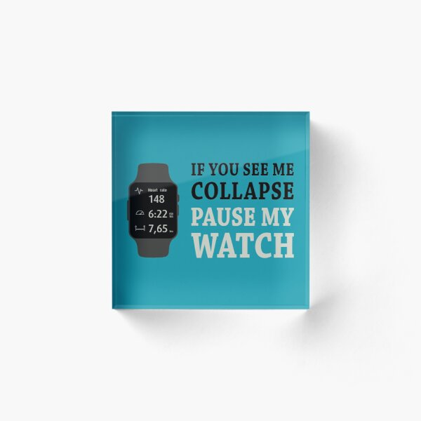 If I Collapse Pause My Watch Acrylic Block