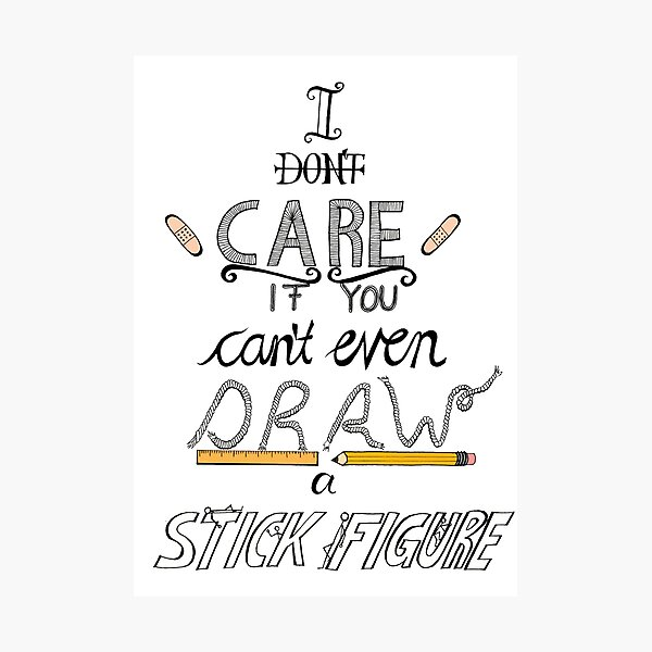 I don't care if you can't even draw a stick figure Photographic Print
