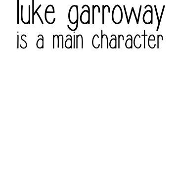 Luke Garroway Is A Main Character (black text) by kingoftheashes