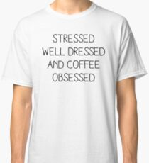 STRESSED WELL DRESSED AND COFFEE OBSESSED Classic T-Shirt