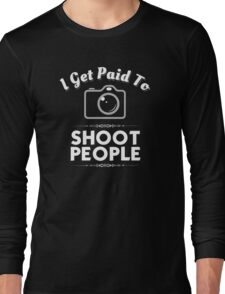 I Get Paid To Shoot People -Funny Photographer Shirt Long Sleeve T-Shirt