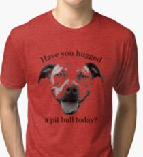 Have you hugged a Pit Bull today? Tri-blend T-Shirt