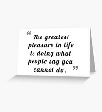 The greatest pleasure in life is doing what people say you cannot do. Greeting Card