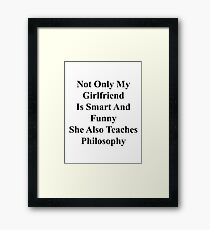 Not Only My Girlfriend Is Smart And Funny She Also Teaches Philosophy  Framed Print
