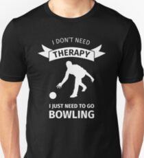 I don't need therapy, I just have to go bowling Unisex T-Shirt