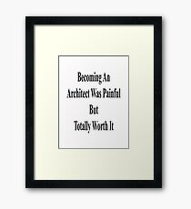 Becoming An Architect Was Painful But Totally Worth It Framed Print