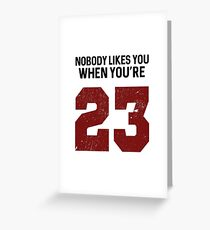 Nobody likes you when you're 23 Greeting Card