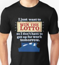 I Just Want to Win the Lotto - So I Don't Have to Get Up for Work Tomorrow Unisex T-Shirt