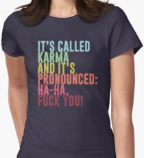 It's called Karma and it's pronounced: ha-ha, fuck you! Women's Fitted T-Shirt