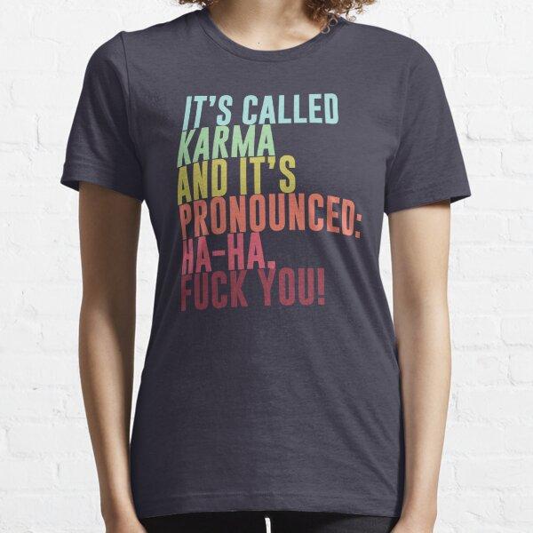 It's called Karma and it's pronounced: ha-ha, fuck you! Essential T-Shirt