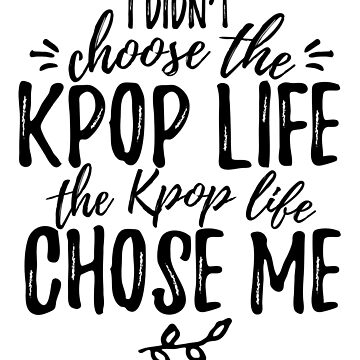 I didn't choose the KPOP LIFE by whatamistry