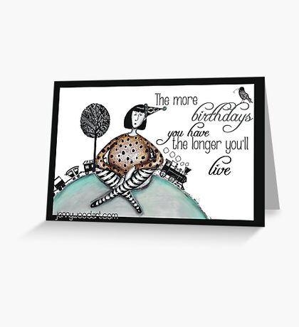 The more birthdays you have the longer you'll live Greeting Card