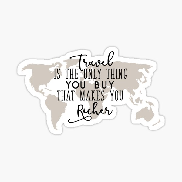 Travel is the Only Thing you Buy That Makes you Richer Sticker