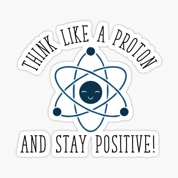 Think like a Proton and Stay Positive Sticker