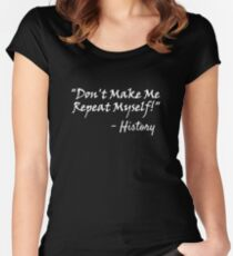 Don't Make Me Repeat Myself - History Funny Shirt For History Majors Buffs Fans Women's Fitted Scoop T-Shirt