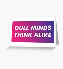 Dull Minds Think Alike Greeting Card