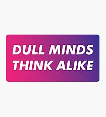 Dull Minds Think Alike Photographic Print