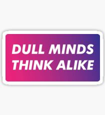 Dull Minds Think Alike Sticker