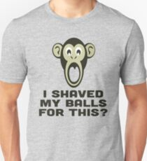 I SHAVED MY BALLS FOR THIS? T-Shirt