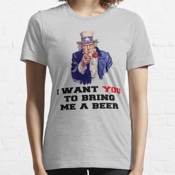 I WANT YOU TO BRING ME A BEER Essential T-Shirt