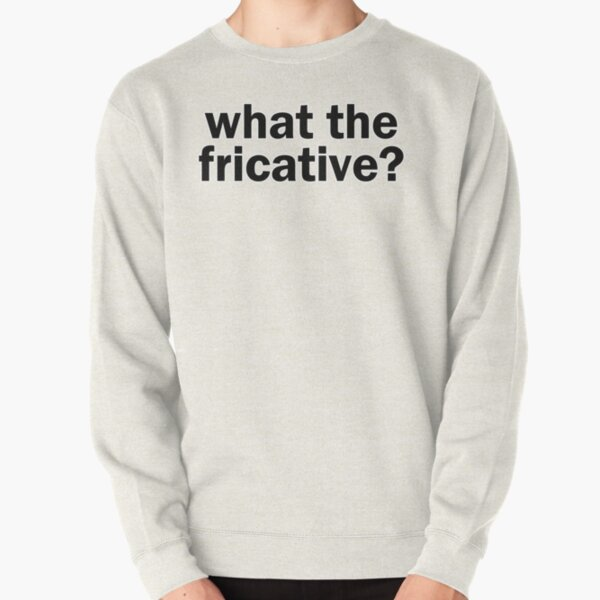 what the fricative?   Linguistics Pullover Sweatshirt