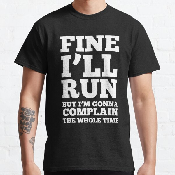 Fine i'll run but I'm gonna complain the whole time Classic T-Shirt