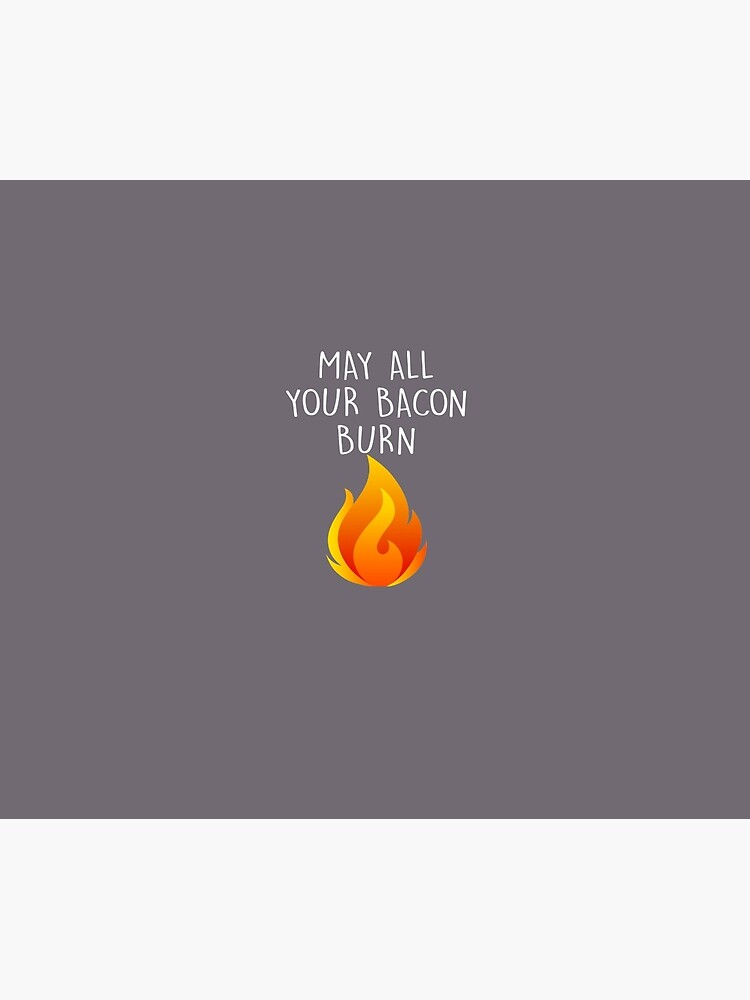 May All Your Bacon Burn by AlwaysAwesome