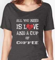 All You Need is Love and a Cup of Coffee Women's Relaxed Fit T-Shirt