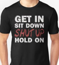 Get In Sit Down Shut Up Hold On T-Shirt