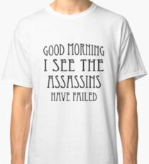 Good Morning, I See the Assassins Have Failed Classic T-Shirt
